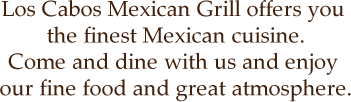 Los Cabos Mexican Grill offers you